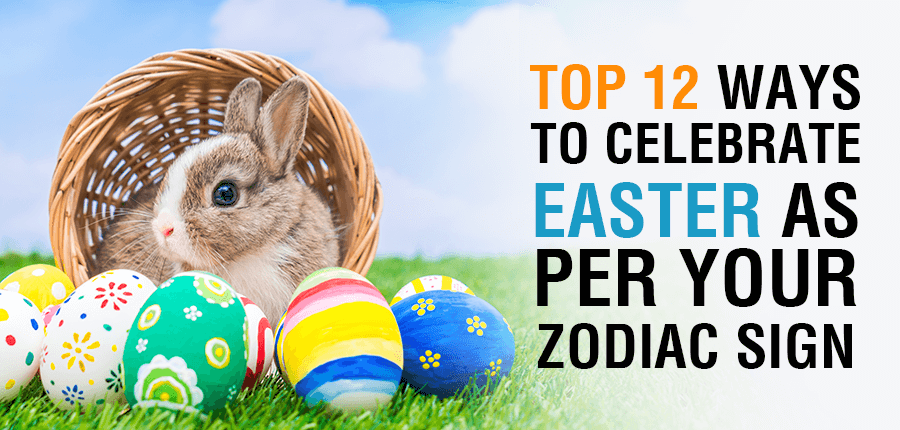 Top 12 Ways To Celebrate Easter As Per Your Zodiac Sign
