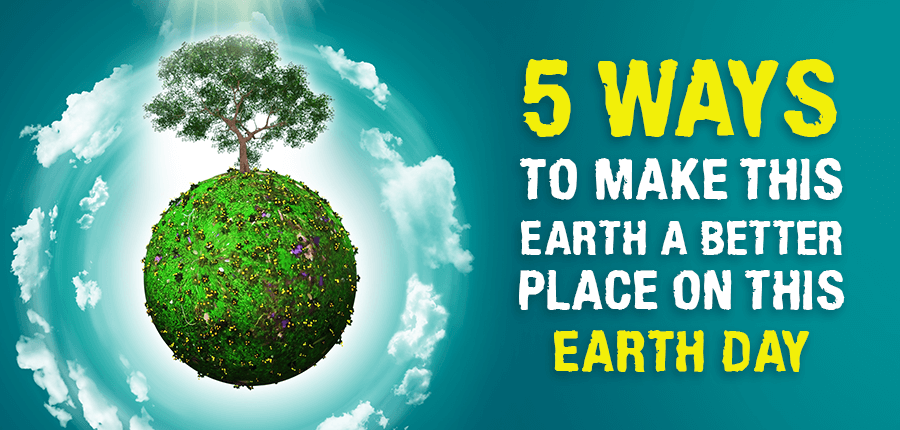 5 Ways To Make This Earth A Better Place On This Earth Day