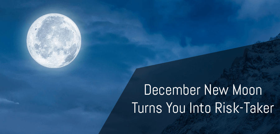 December New Moon Turns You into  Risk Taker